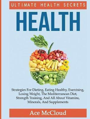 Health : Ultimate Health Secrets: Strategies for Dieting, Eating Healthy, Exercising, Losing Weight, the Mediterranean Diet, Strength Training, and All about Vitamins, Minerals, and Supplements – Ace Mccloud