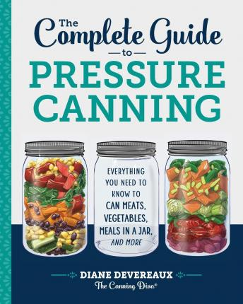 The Complete Guide to Pressure Canning : Everything You Need to Know to Can Meats, Vegetables, Meals in a Jar, and More