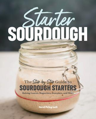 Starter Sourdough : The Step-By-Step Guide to Sourdough Starters, Baking Loaves, Baguettes, Pancakes, and More