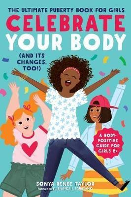 Celebrate Your Body (and Its Changes, Too!) : The Ultimate Puberty Book for Girls
