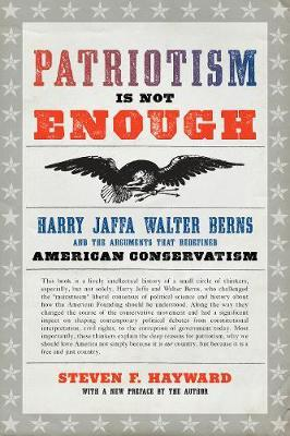 Patriotism Is Not Enough  Harry Jaffa, Walter Berns, and the Arguments that Redefined American Conservatism