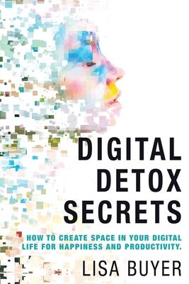 Digital Detox Secrets  How to Create Space In Your Digital Life for Happiness and Productivity