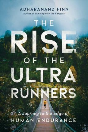 The Rise of the Ultra Runners : A Journey to the Edge of Human Endurance