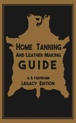 Home Tanning And Leather Making Guide (Legacy Edition)