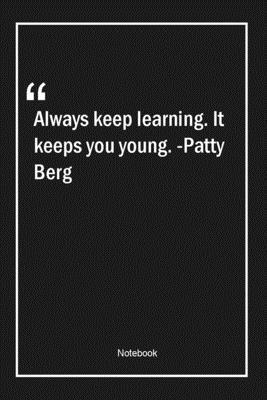 Always Keep Learning It Keeps You Young Patty Berg Learning Quotes Note Lovers 9781661907198