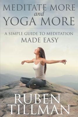 Meditate More and Yoga More : A Simple Guide to Meditation Made Easy.