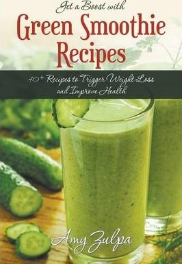 Get a Boost with Green Smoothie Recipes : 40+ Recipes to Trigger Weight Loss and Improve Health