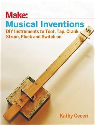Musical Inventions: DIY Instruments to Toot, Tap, Crank, Strum, Pluck and Switch on
