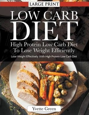 Low Carb Diet : High Protein Low Carb Diet to Lose Weight Efficiently : Lose Weight Effectively with High Protein Low Carb Diet