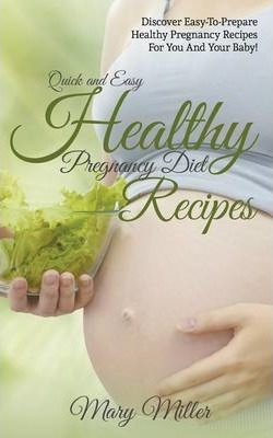 Quick and Easy Healthy Pregnancy Diet Recipes: Discover Easy-To-Prepare Healthy Pregnancy Recipes for You and Your Baby!