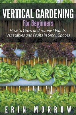 Vertical Gardening For Beginners Erin Morrow 9781681271187