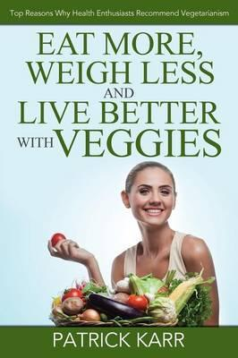Eat More, Weigh Less and Live Better with Veggies : Top Reasons Why Health Enthusiasts Recommend Vegetarianism