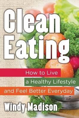 Clean Eating : How to Live a Healthy Lifestyle and Feel Better Everyday