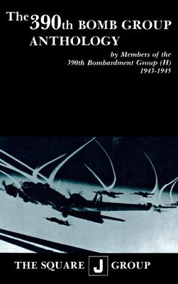 The 390th Bomb Group Anthology  by Members of the 390th Bombardment Group (H) 1943-1945