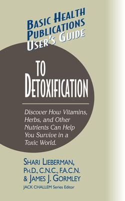 User's Guide to Detoxification : Discover How Vitamins, Herbs, and Other Nutrients Help You Survive in a Toxic World – Dr Shari Lieberman