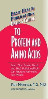 User's Guide to Protein and Amino Acids : Learn How Protein Foods and Their Building Blocks Can Improve Your Mood and Health