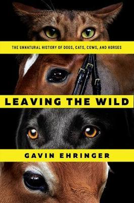 Leaving the Wild  The Unnatural History of Dogs, Cats, Cows, and Horses