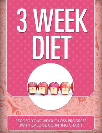 3 Week Diet : Record Your Weight Loss Progress (with Calorie Counting Chart) – Speedy Publishing LLC