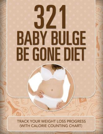 321 Baby Bulge Be Gone Diet : Track Your Weight Loss Progress (with Calorie Counting Chart) – Speedy Publishing LLC