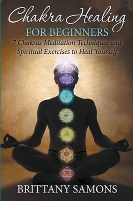 Chakra Healing For Beginners : 7 Chakras Meditation Techniques and Spiritual Exercises to Heal Yourself