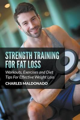 Strength Training for Fat Loss : Workouts, Exercises and Diet Tips for Effective Weight Loss – Charles Maldonado