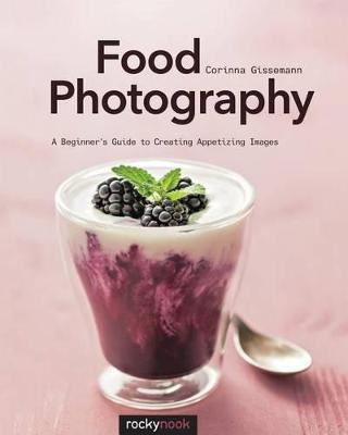 Food Photography : A Beginner's Guide to Creating Appetizing Images