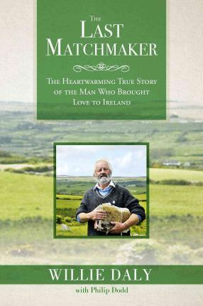 The Last Matchmaker : The Heartwarming True Story of the Man Who Brought Love to Ireland