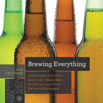 Brewing Everything - How to Make Your Own Beer, Cider, Mead, Sake, Kombucha, and Other Fermented Beverages