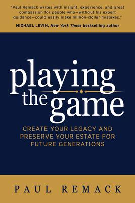 Playing the Game: Create Your Legacy and Preserve Your Estate for Future Generations