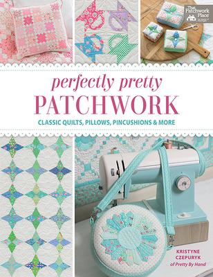 Perfectly Pretty Patchwork  Classic Quilts, Pillows, Pincushions & More