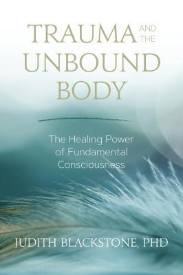Trauma and the Unbound Body : The Healing Power of Fundamental Consciousness