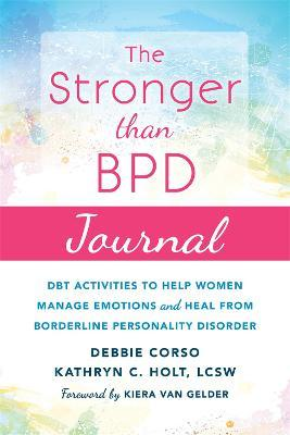 The Stronger Than BPD Journal : DBT Activities to Help You Manage Emotions, Heal from Borderline Personality Disorder, and Discover the Wise Woman Within