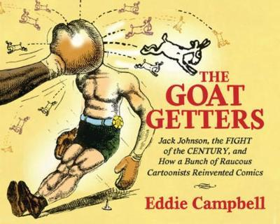 The Goat Getters : Jack Johnson, The Fight Of The Century, And How A Bunch Of Raucous Cartoonists Reinvented Comics