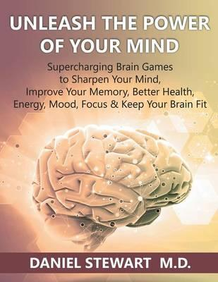 Unleash the Power of your Mind  Supercharging Brain Games to Sharpen Your Mind, Improve Your Memory, Better Health, Energy, Mood, Focus & Keep Your Brain Fit