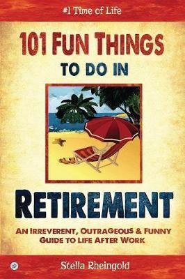 101 Fun Things to do in Retirement : An Irreverent, Outrageous & Funny Guide to Life After Work