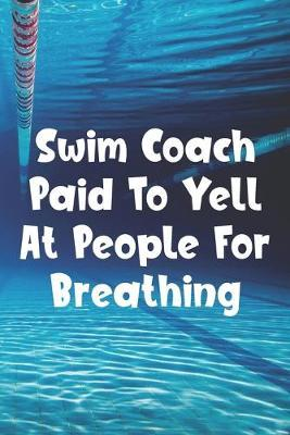 Swim Coach Paid To Yell At People For Breathing  Blank Lined Journal For Swimmers Notebook Gift