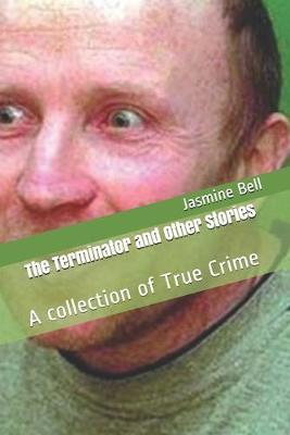 The Terminator and Other Stories  A collection of True Crime