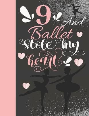 9 And Ballet Stole My Heart : Sketchbook Activity Book Gift For On Point Girls - Ballerina Sketchpad To Draw And Sketch In