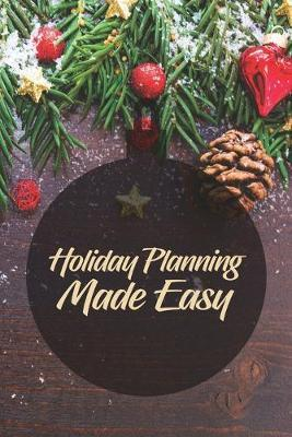 Holiday Planning Made Easy  A 6x9 journal with 100 detailed pages to plan, organize and log your holiday season