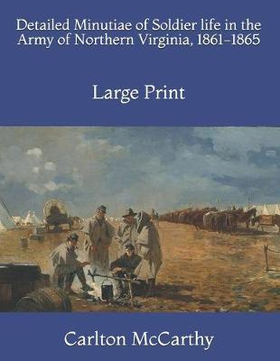 Detailed Minutiae of Soldier life in the Army of Northern Virginia, 1861-1865  Large Print