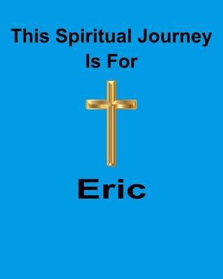 This Spiritual Journey Is For Eric  Your personal notebook to help with your spiritual journey