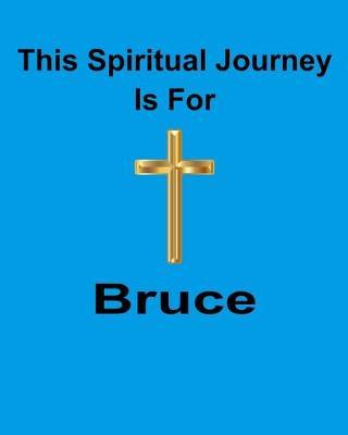 This Spiritual Journal Is For Bruce  Your personal notebook to help with your spiritual journey