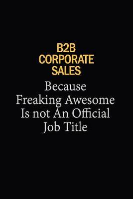 B2B Corporate Sales Because Freaking Awesome Is Not An Official Job Title : 6x9 Unlined 120 pages writing notebooks for Women and girls