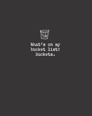 What's on my bucket list? Buckets.  8x10 lined notebook with attitude for writing deep thoughts & random stuff