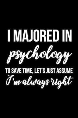 I Majored In Psychology To Save Time, Let's Just Assume I'm Always Right  Psychologist Notebook Journal Composition Blank Lined Diary Notepad 120 Pages Paperback Black
