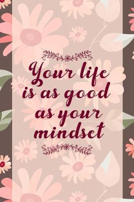 Your Life Is As Good As Your Mindset  Good Day Notebook Journal Composition Blank Lined Diary Notepad 120 Pages Paperback Mountain Flowers