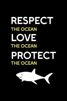 Respect The Ocean Love The Ocean Protect The Ocean : Shark Notebook Journal Composition Blank Lined Diary Notepad 120 Pages Paperback Black