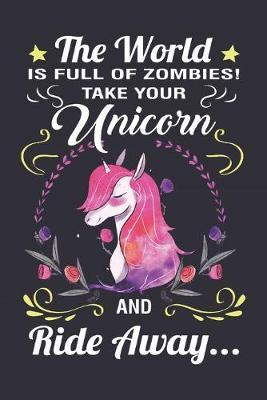 The World Is Full of Zombies Take Your Unicorn And Ride Away