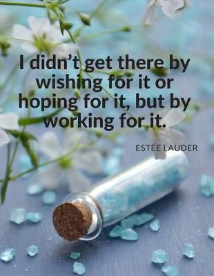 """I didn't get there by wishing for it or hoping for it, but by working for it."""