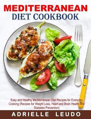 Mediterranean Diet Cookbook  Easy and Healthy Mediterranean Diet Recipes for Everyday Cooking (Recipes for Weight Loss, Heart and Brain Health and Diabetes Prevention)
